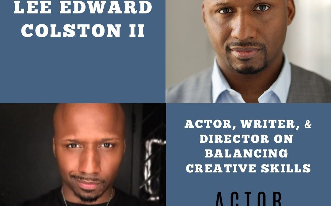 Actor Writer Director Lee Edward Colston II on Balancing Creative Skills